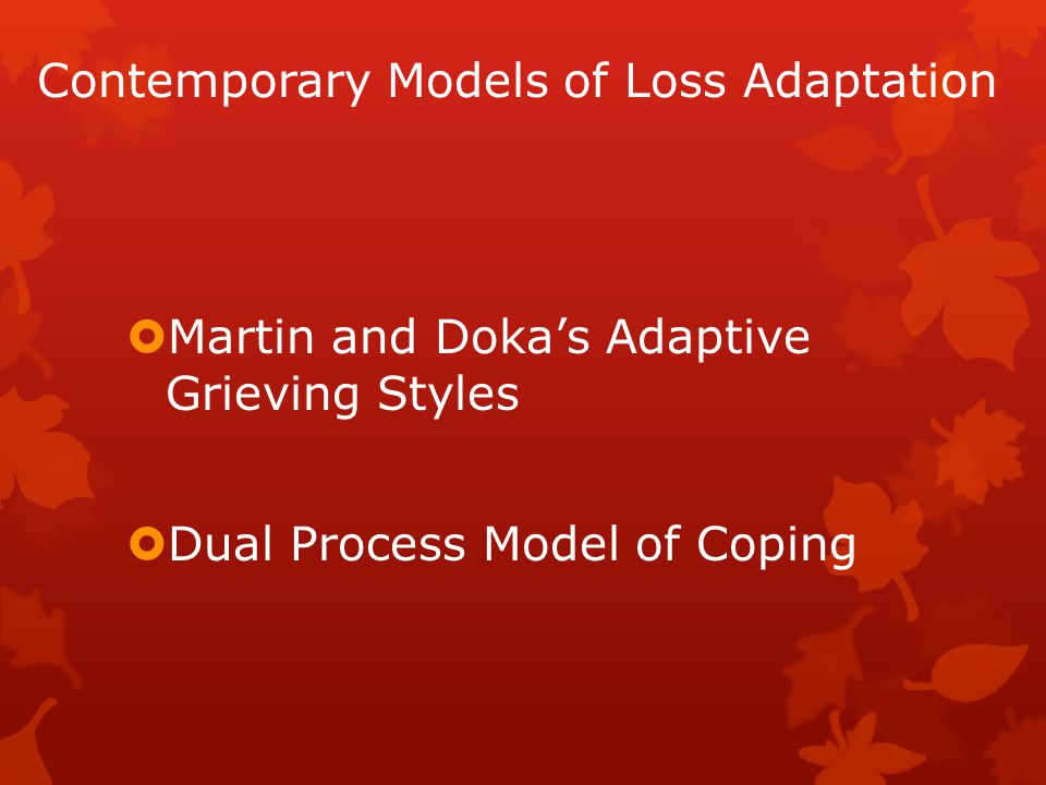 Contemporary Models of Loss Adaptation  Martin and Doka's Adaptive Grieving Styles  Dual Process Model of Coping