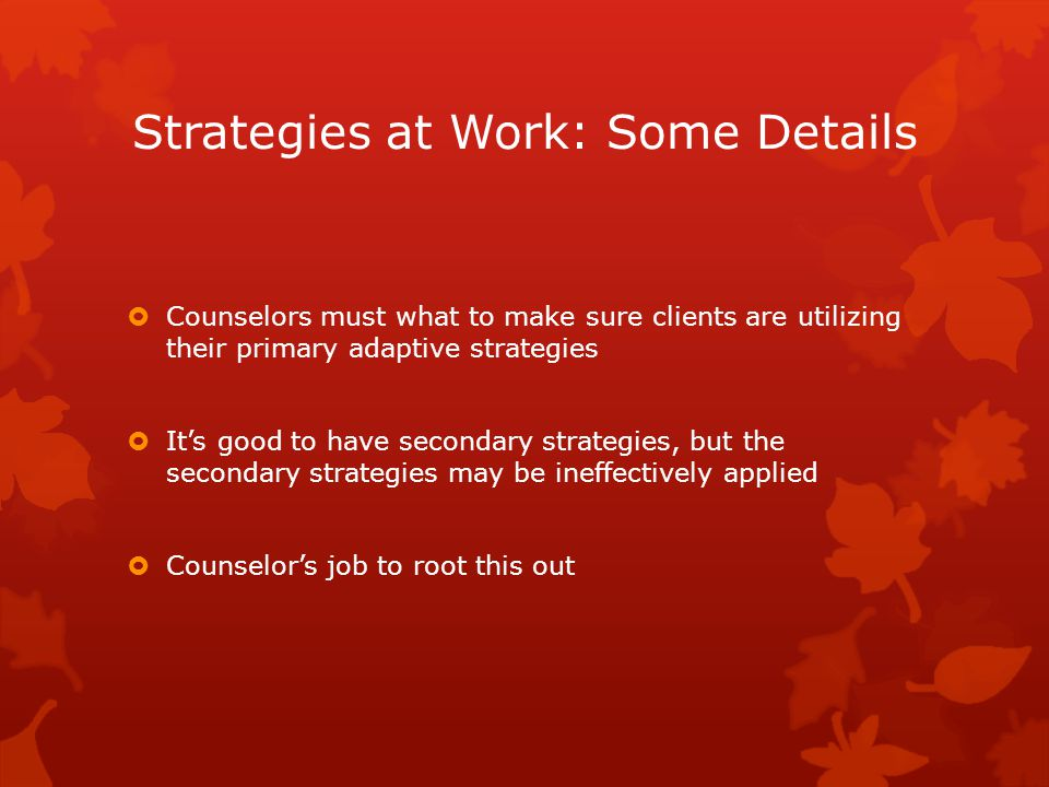  Counselors must what to make sure clients are utilizing their primary adaptive strategies  It's good to have secondary strategies, but the secondary strategies may be ineffectively applied  Counselor's job to root this out Strategies at Work: Some Details