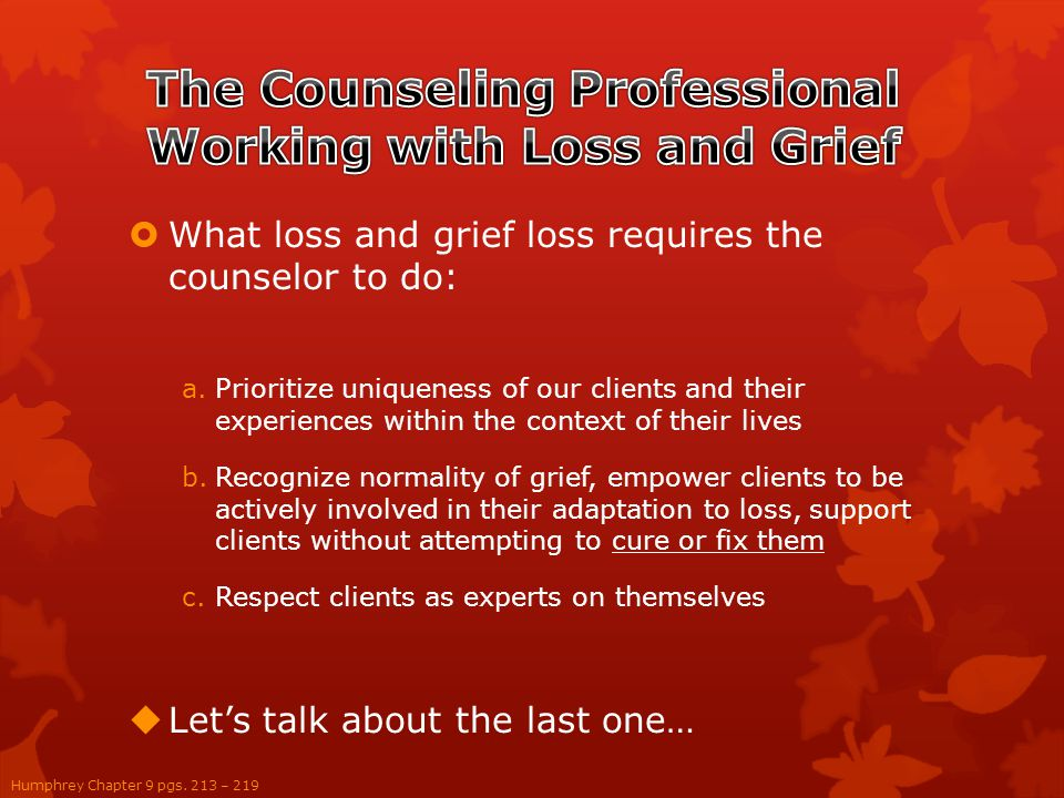  What loss and grief loss requires the counselor to do: a.Prioritize uniqueness of our clients and their experiences within the context of their lives b.Recognize normality of grief, empower clients to be actively involved in their adaptation to loss, support clients without attempting to cure or fix them c.Respect clients as experts on themselves  Let's talk about the last one… Humphrey Chapter 9 pgs.