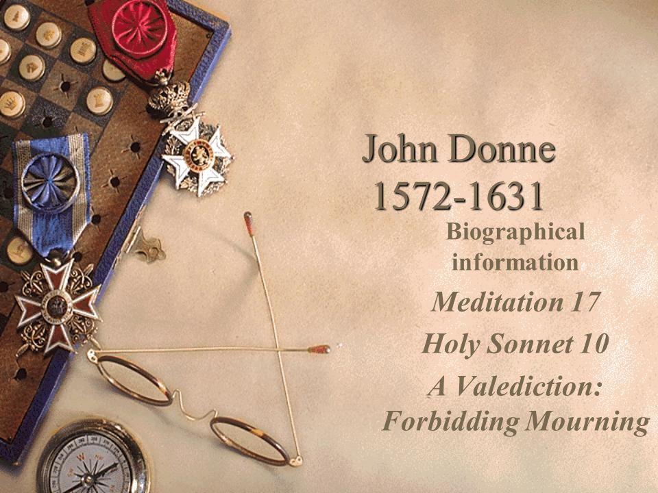 John Donne 1572-1631 Biographical information Meditation 17 Holy Sonnet 10 A Valediction: Forbidding Mourning
