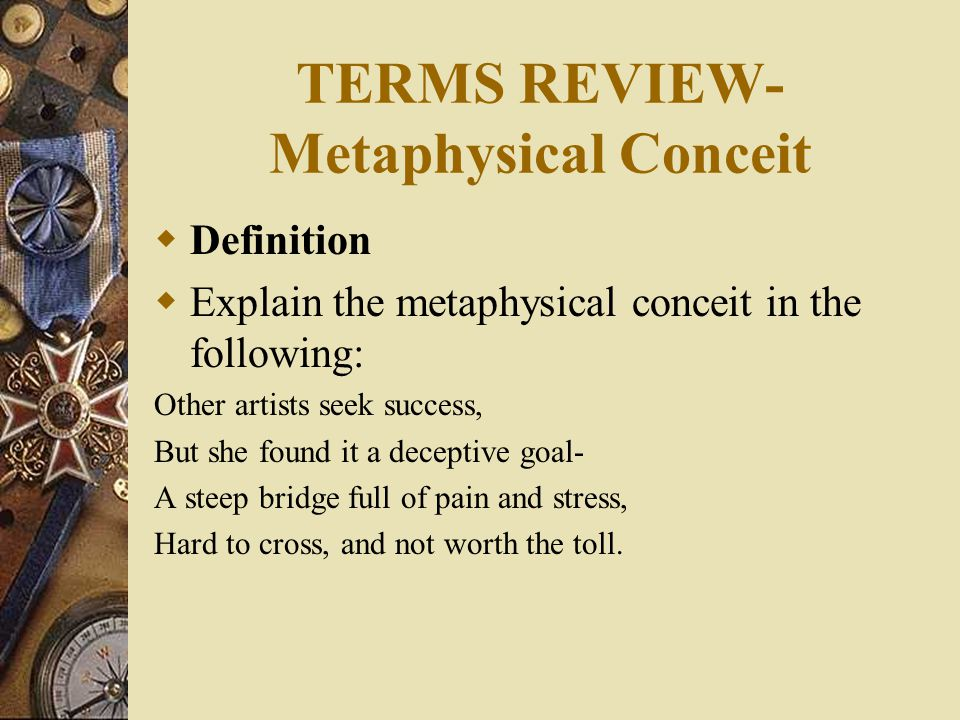 TERMS REVIEW- Metaphysical Conceit  Definition  Explain the metaphysical conceit in the following: Other artists seek success, But she found it a deceptive goal- A steep bridge full of pain and stress, Hard to cross, and not worth the toll.