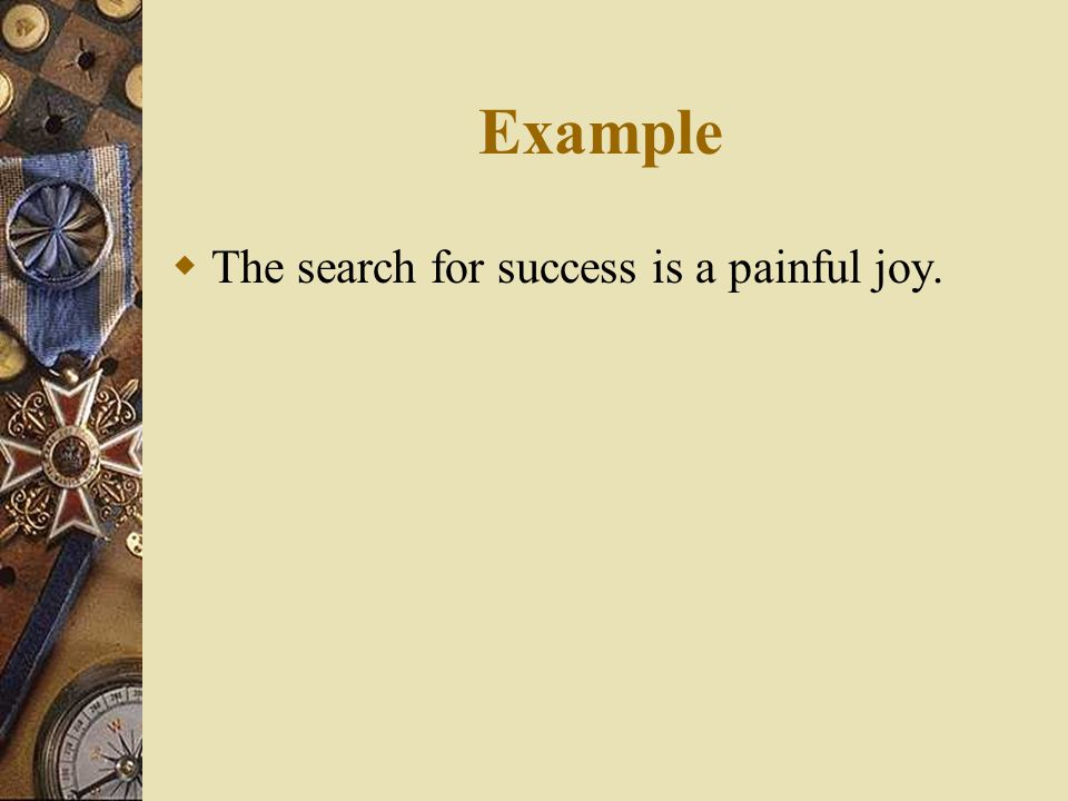 Example  The search for success is a painful joy.