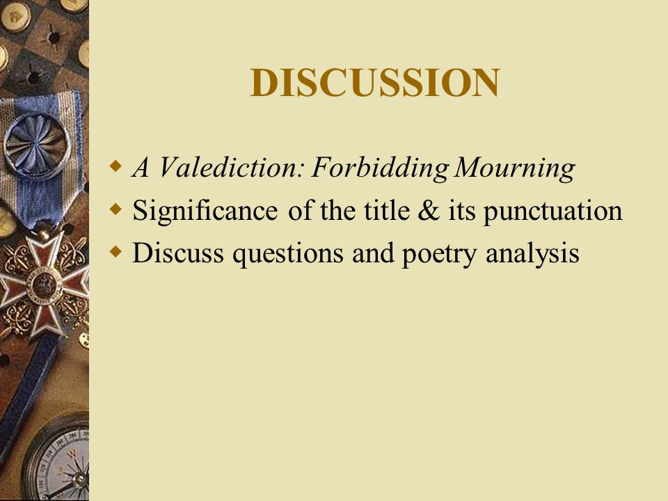 DISCUSSION  A Valediction: Forbidding Mourning  Significance of the title & its punctuation  Discuss questions and poetry analysis