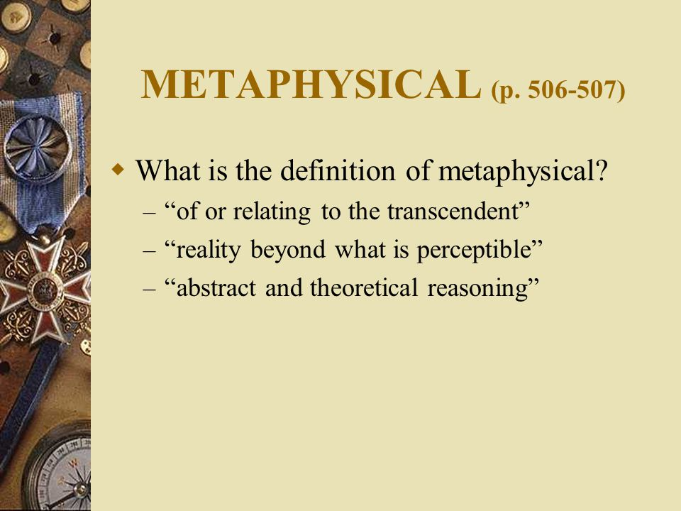 METAPHYSICAL (p. 506-507)  What is the definition of metaphysical.