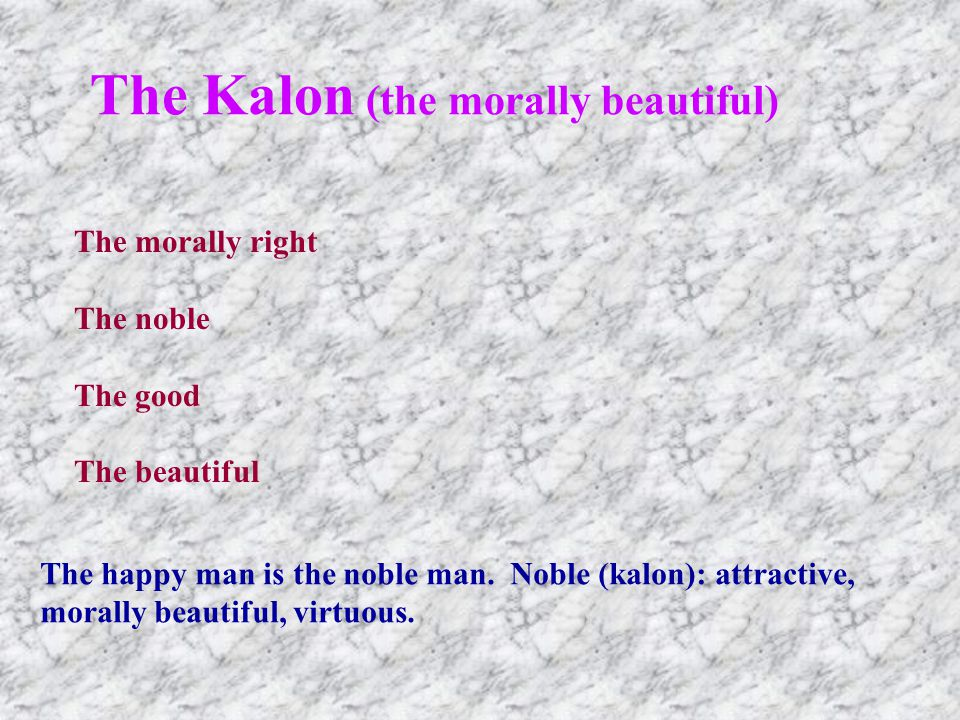 The Kalon (the morally beautiful) The morally right The noble The good The beautiful The happy man is the noble man.