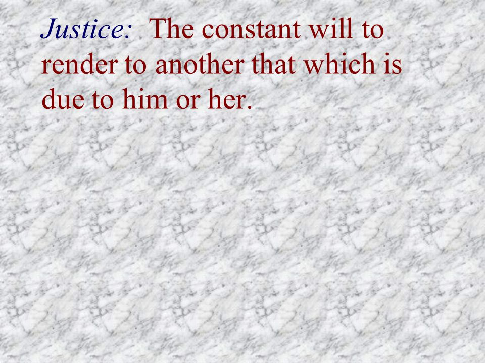 Justice: The constant will to render to another that which is due to him or her.