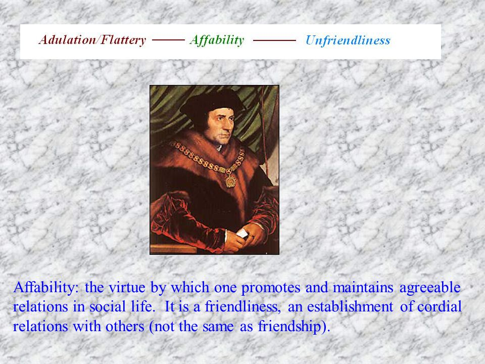 Affability: the virtue by which one promotes and maintains agreeable relations in social life.