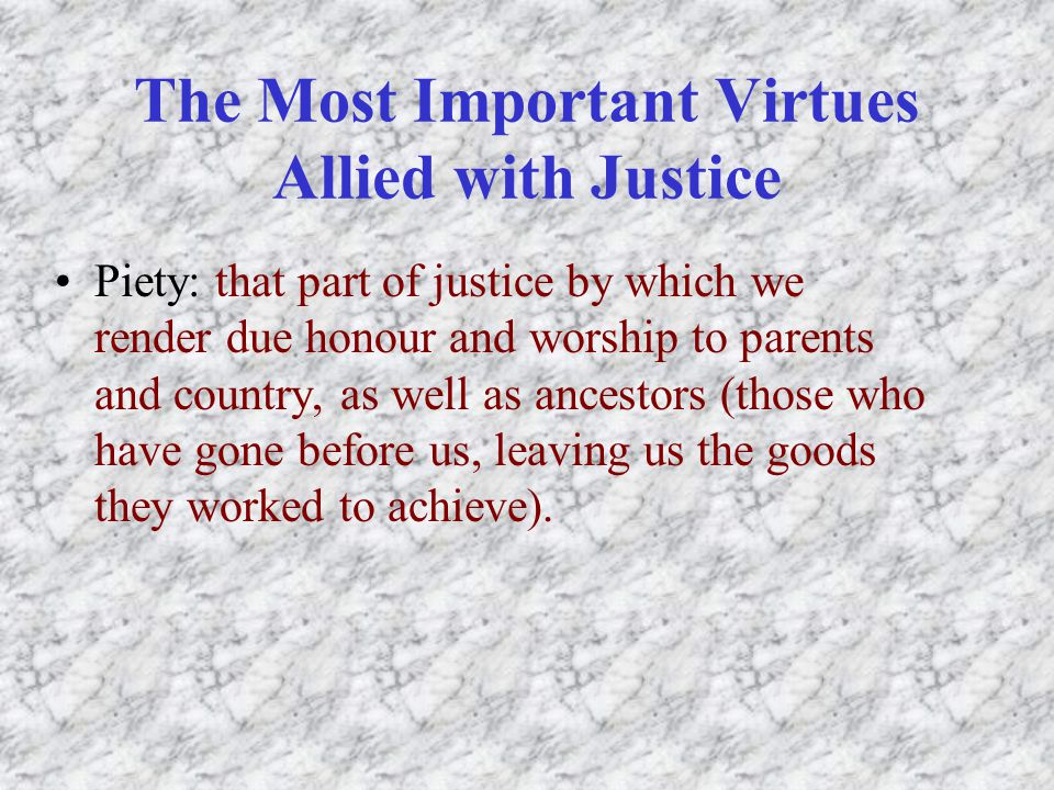 The Most Important Virtues Allied with Justice Piety: that part of justice by which we render due honour and worship to parents and country, as well as ancestors (those who have gone before us, leaving us the goods they worked to achieve).