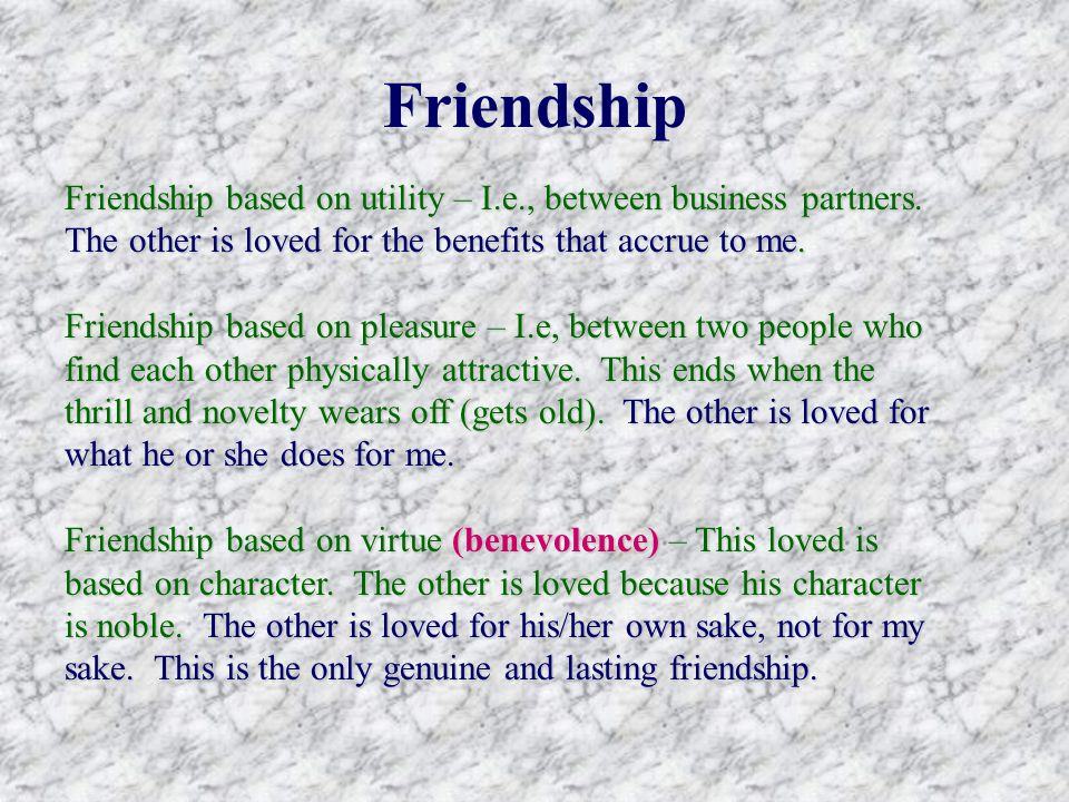 Friendship Friendship based on utility – I.e., between business partners.