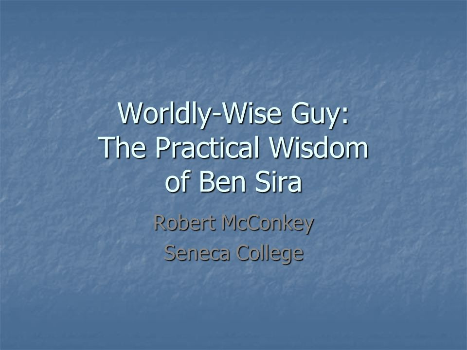 Worldly-Wise Guy: The Practical Wisdom of Ben Sira Robert McConkey Seneca College