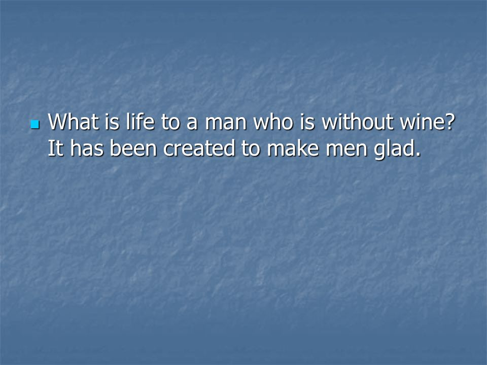 What is life to a man who is without wine. It has been created to make men glad.