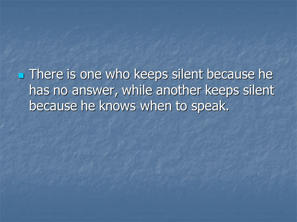There is one who keeps silent because he has no answer, while another keeps silent because he knows when to speak.