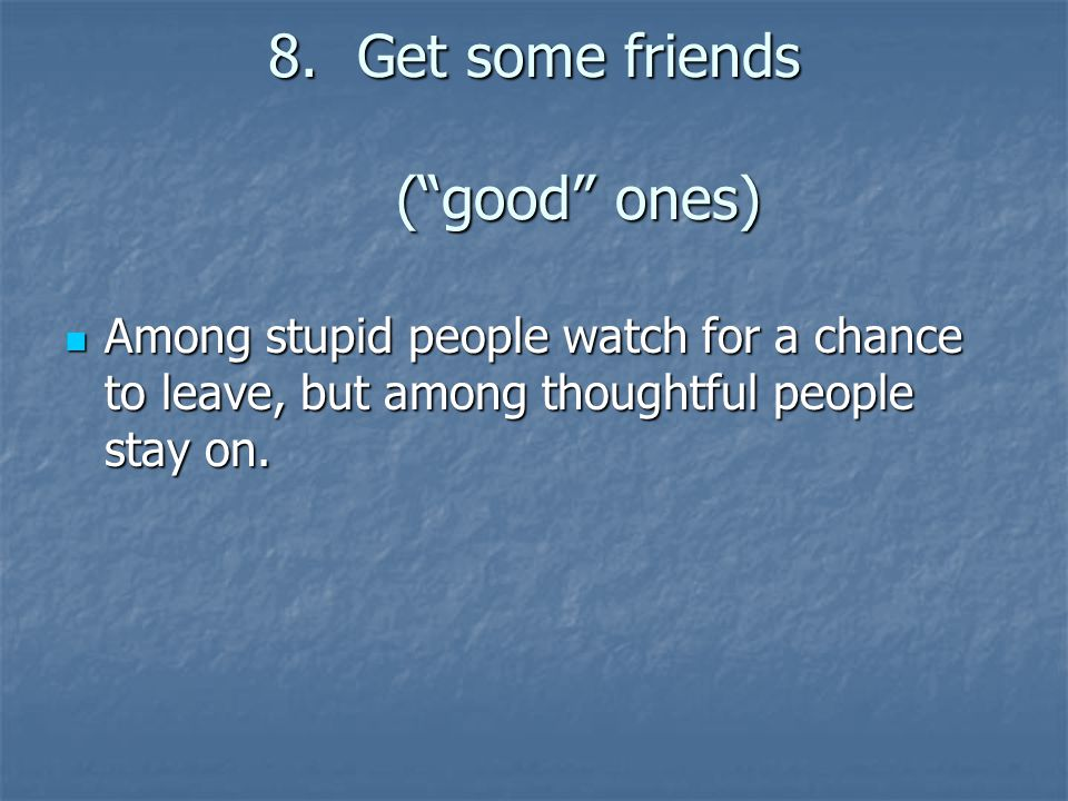 8.Get some friends ( good ones) Among stupid people watch for a chance to leave, but among thoughtful people stay on.