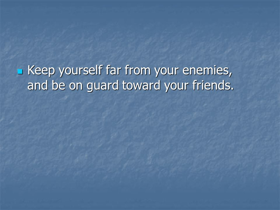 Keep yourself far from your enemies, and be on guard toward your friends.