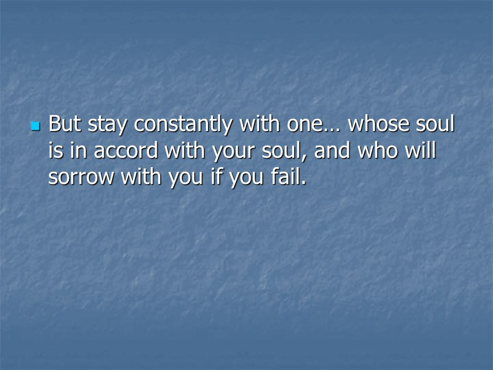 But stay constantly with one… whose soul is in accord with your soul, and who will sorrow with you if you fail.