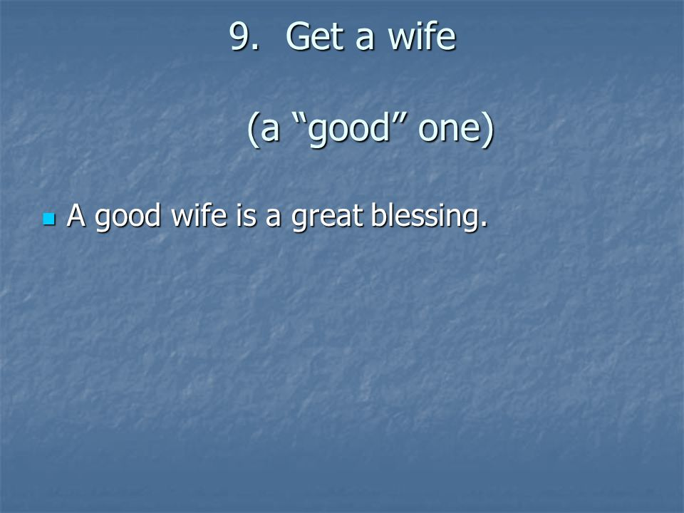 9.Get a wife (a good one) A good wife is a great blessing. A good wife is a great blessing.