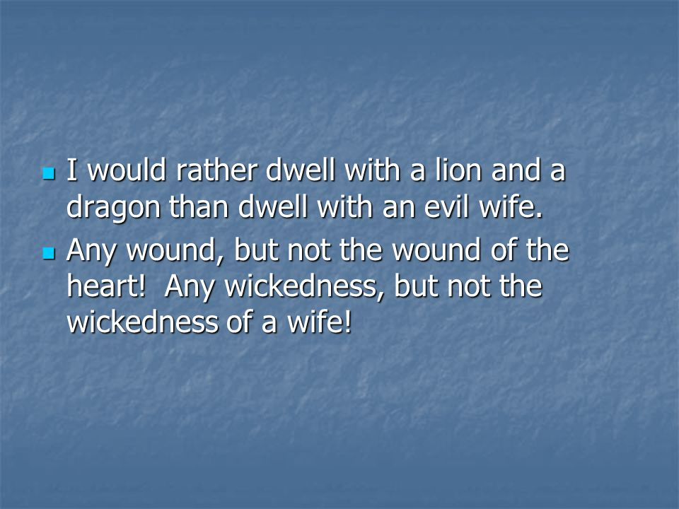 I would rather dwell with a lion and a dragon than dwell with an evil wife.