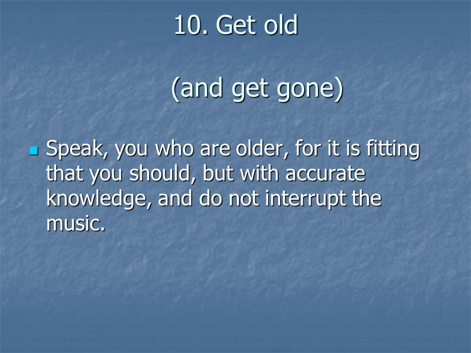 10.Get old (and get gone) Speak, you who are older, for it is fitting that you should, but with accurate knowledge, and do not interrupt the music.