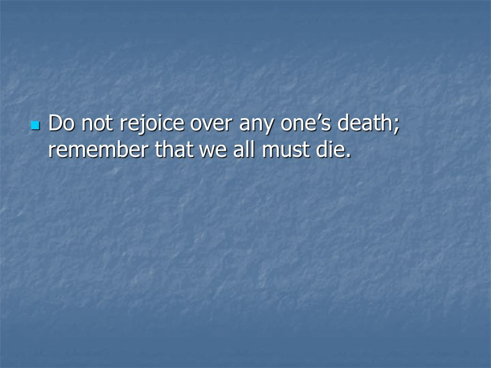 Do not rejoice over any one's death; remember that we all must die.
