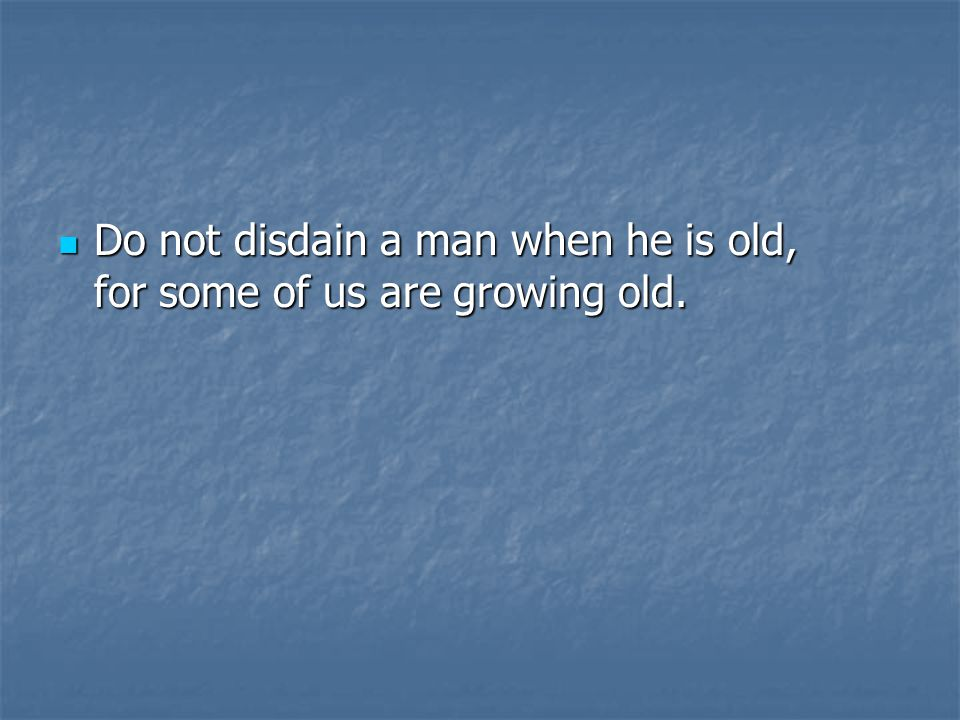 Do not disdain a man when he is old, for some of us are growing old.