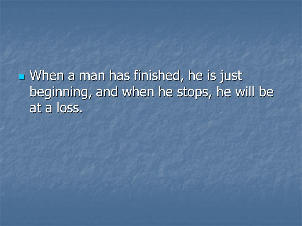 When a man has finished, he is just beginning, and when he stops, he will be at a loss.
