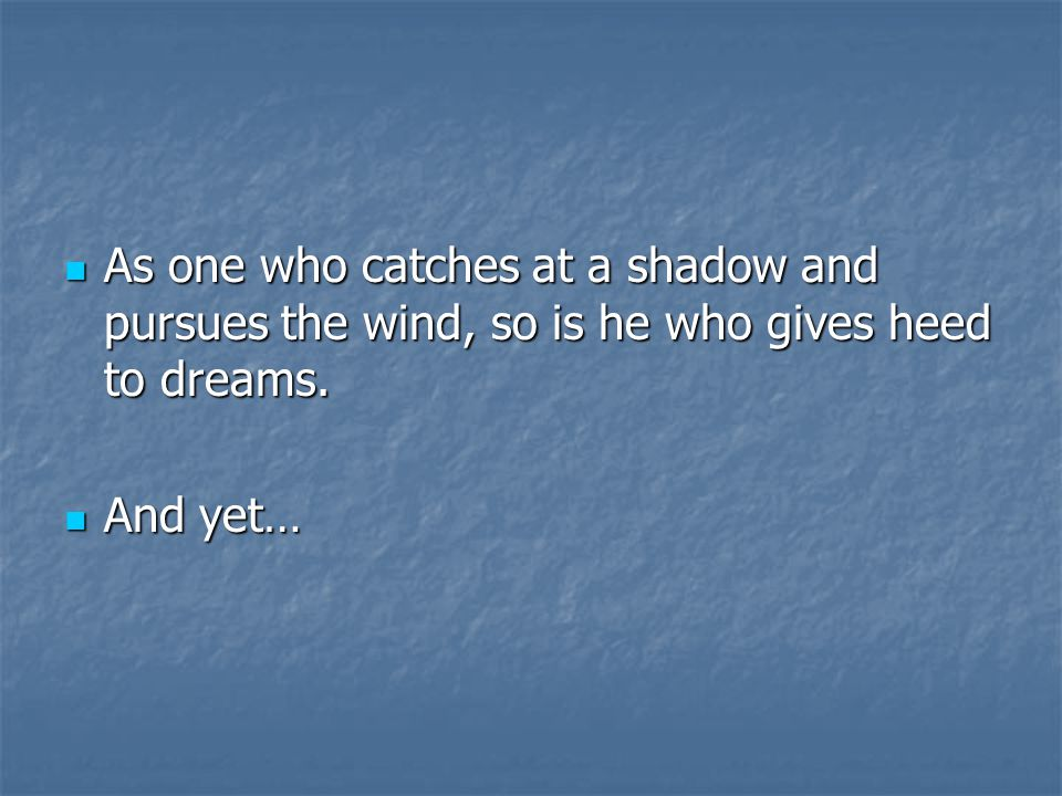 As one who catches at a shadow and pursues the wind, so is he who gives heed to dreams.