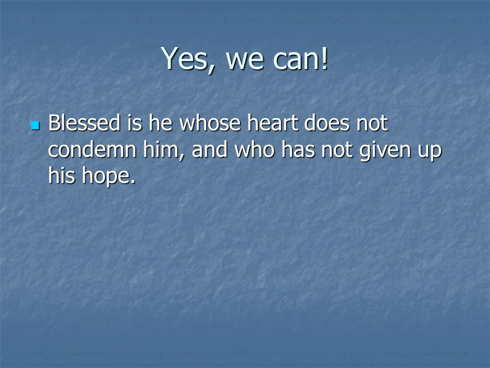 Yes, we can. Blessed is he whose heart does not condemn him, and who has not given up his hope.