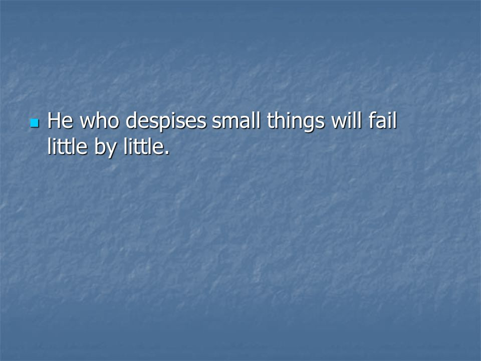 He who despises small things will fail little by little.