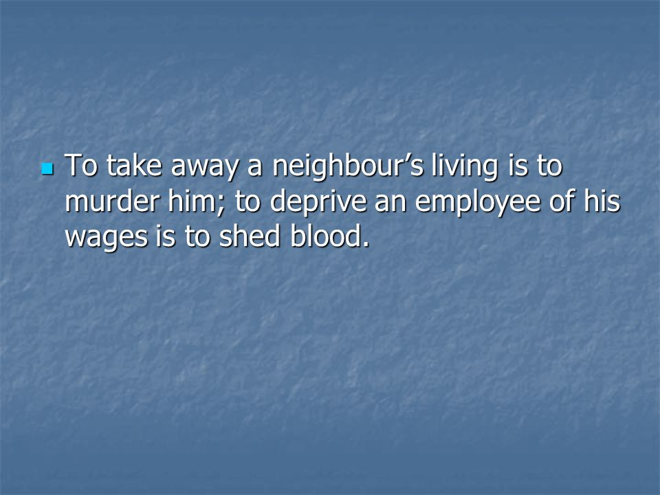To take away a neighbour's living is to murder him; to deprive an employee of his wages is to shed blood.