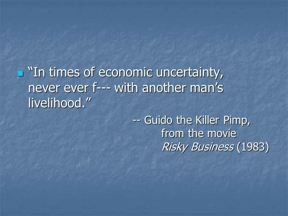 In times of economic uncertainty, never ever f--- with another man's livelihood. In times of economic uncertainty, never ever f--- with another man's livelihood. -- Guido the Killer Pimp, from the movie Risky Business (1983)