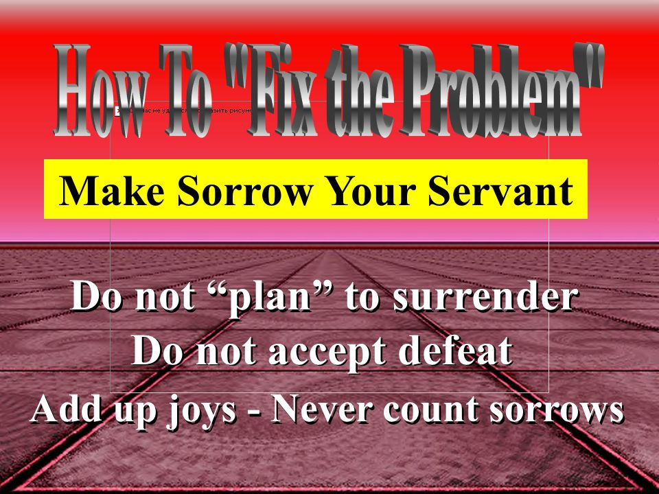 Do not plan to surrender Do not accept defeat Add up joys - Never count sorrows Make Sorrow Your Servant