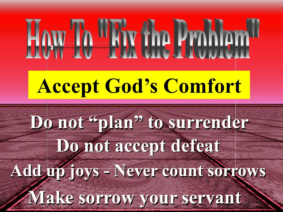 Do not plan to surrender Do not accept defeat Add up joys - Never count sorrows Make sorrow your servant Accept God's Comfort