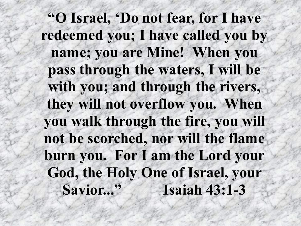 """O Israel, 'Do not fear, for I have redeemed you; I have called you by name; you are Mine! When you pass through the waters, I will be with you; and t"