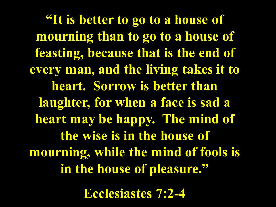 """It is better to go to a house of mourning than to go to a house of feasting, because that is the end of every man, and the living takes it to heart."