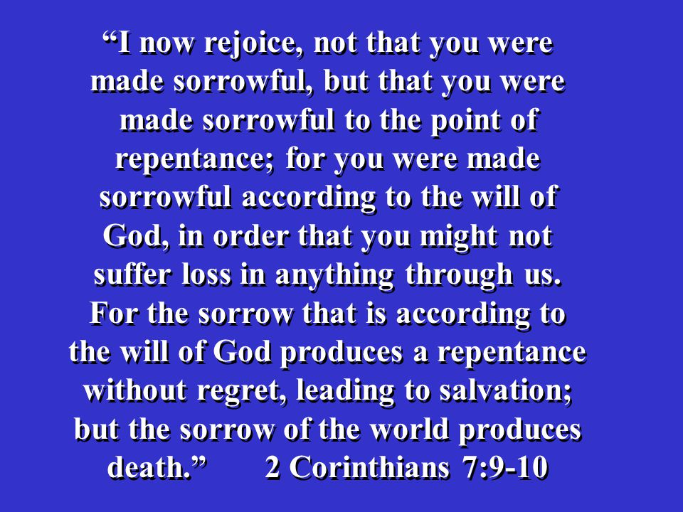 I now rejoice, not that you were made sorrowful, but that you were made sorrowful to the point of repentance; for you were made sorrowful according to the will of God, in order that you might not suffer loss in anything through us.