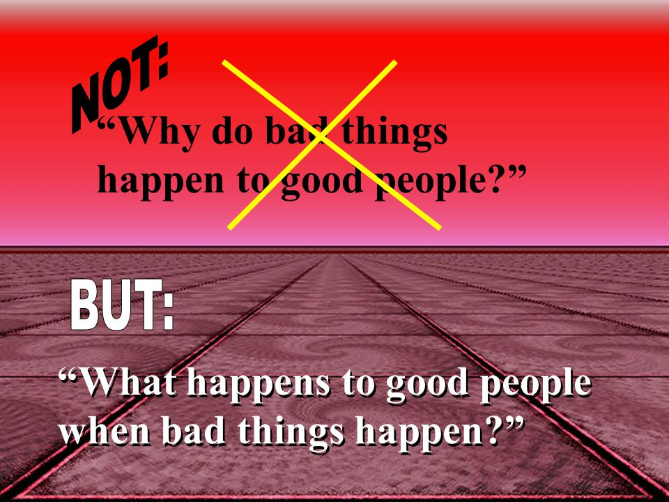 """Why do bad things happen to good people?"" ""What happens to good people when bad things happen?"""