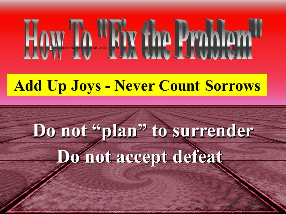 Do not plan to surrender Do not accept defeat Add Up Joys - Never Count Sorrows
