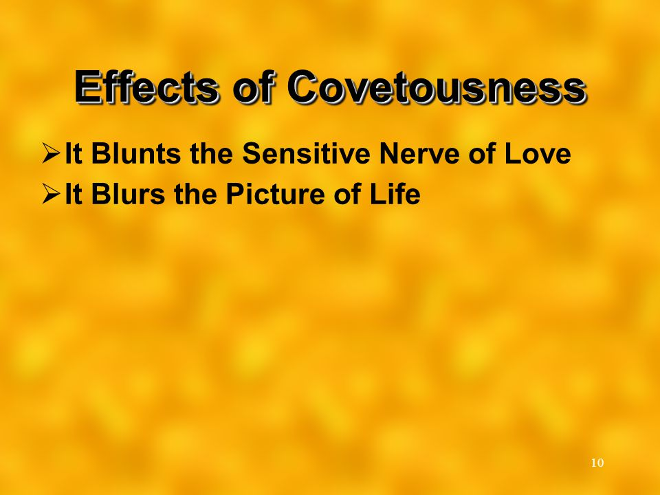 10 Effects of Covetousness  It Blunts the Sensitive Nerve of Love  It Blurs the Picture of Life