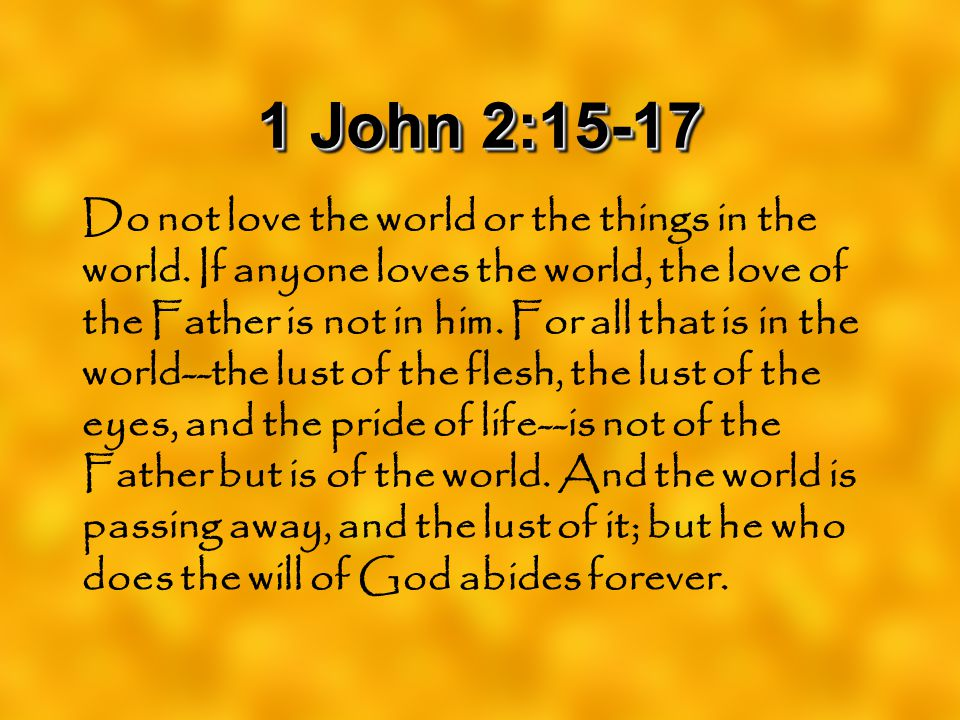 1 John 2:15-17 Do not love the world or the things in the world. If anyone loves the world, the love of the Father is not in him. For all that is in t