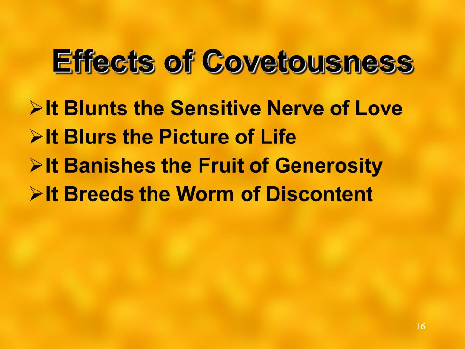 16 Effects of Covetousness  It Blunts the Sensitive Nerve of Love  It Blurs the Picture of Life  It Banishes the Fruit of Generosity  It Breeds th