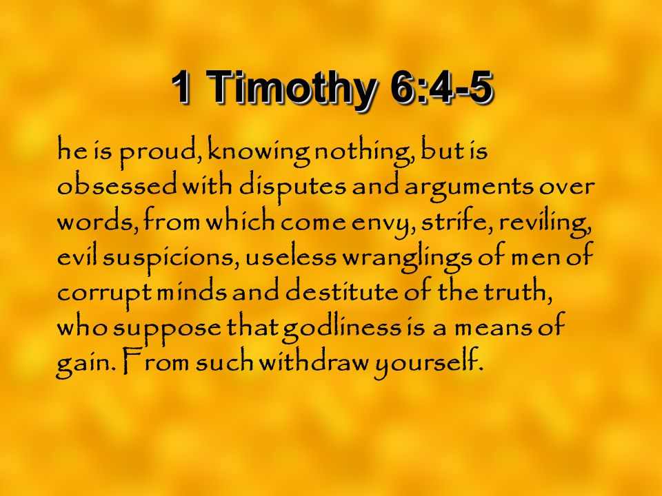 1 Timothy 6:4-5 he is proud, knowing nothing, but is obsessed with disputes and arguments over words, from which come envy, strife, reviling, evil sus