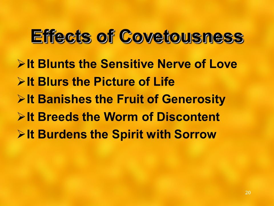 20 Effects of Covetousness  It Blunts the Sensitive Nerve of Love  It Blurs the Picture of Life  It Banishes the Fruit of Generosity  It Breeds th