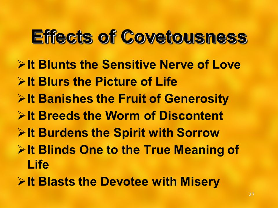 27 Effects of Covetousness  It Blunts the Sensitive Nerve of Love  It Blurs the Picture of Life  It Banishes the Fruit of Generosity  It Breeds th