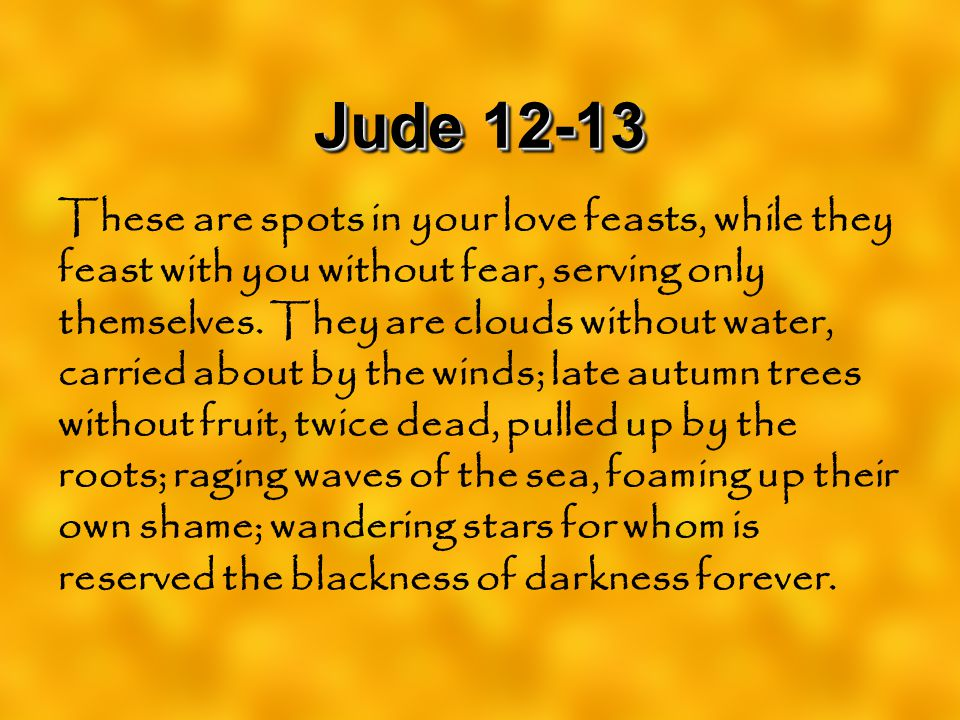 Jude 12-13 These are spots in your love feasts, while they feast with you without fear, serving only themselves. They are clouds without water, carrie
