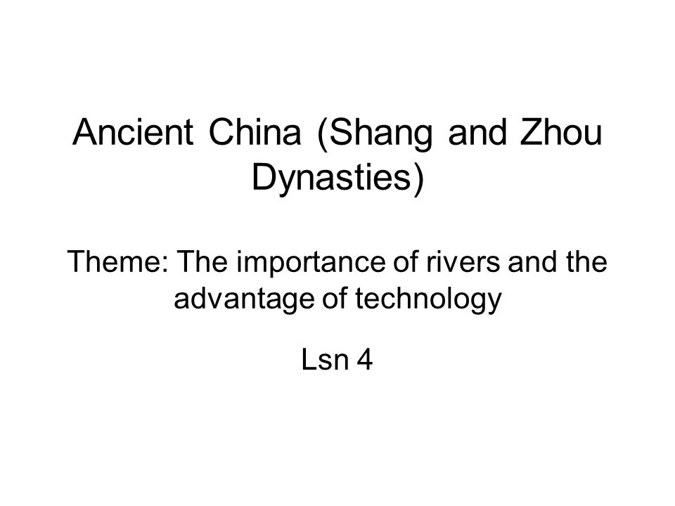 Ancient China (Shang and Zhou Dynasties) Theme: The importance of rivers and the advantage of technology Lsn 4