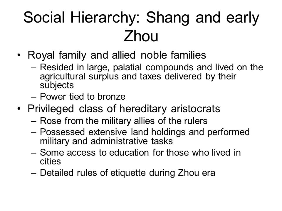 Social Hierarchy: Shang and early Zhou Royal family and allied noble families –Resided in large, palatial compounds and lived on the agricultural surplus and taxes delivered by their subjects –Power tied to bronze Privileged class of hereditary aristocrats –Rose from the military allies of the rulers –Possessed extensive land holdings and performed military and administrative tasks –Some access to education for those who lived in cities –Detailed rules of etiquette during Zhou era