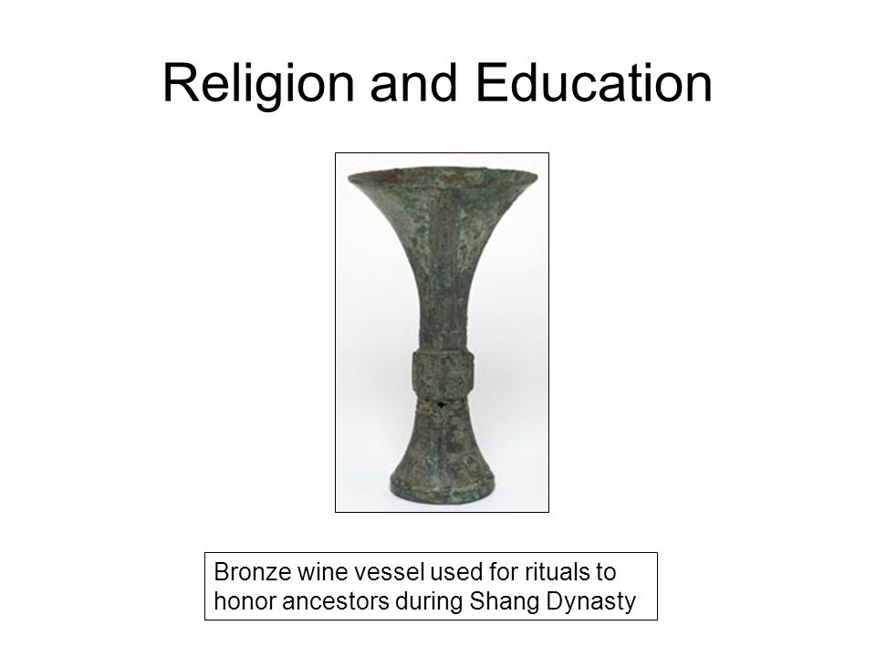 Religion and Education Bronze wine vessel used for rituals to honor ancestors during Shang Dynasty