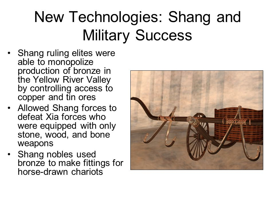 New Technologies: Shang and Military Success Shang ruling elites were able to monopolize production of bronze in the Yellow River Valley by controlling access to copper and tin ores Allowed Shang forces to defeat Xia forces who were equipped with only stone, wood, and bone weapons Shang nobles used bronze to make fittings for horse-drawn chariots