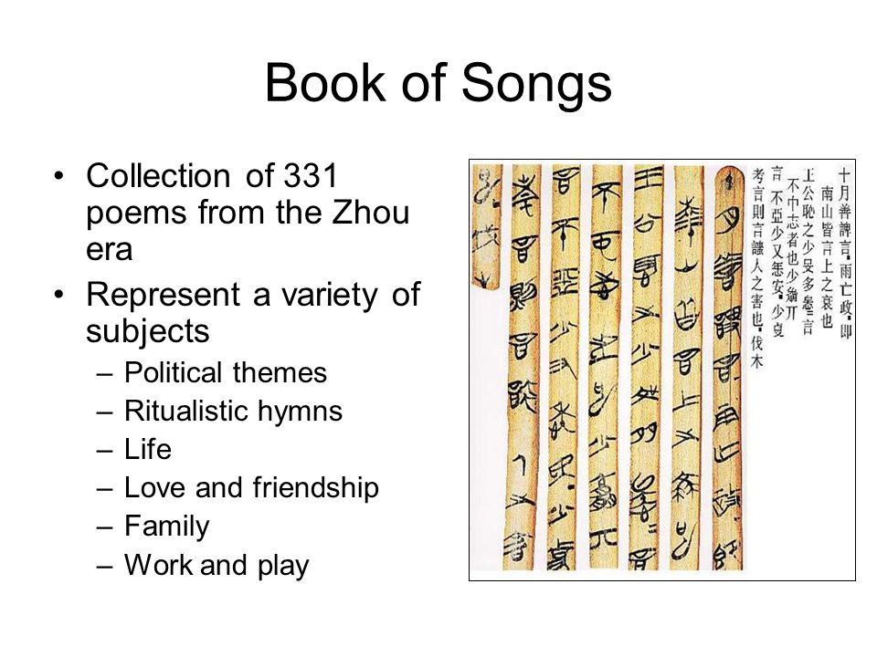 Book of Songs Collection of 331 poems from the Zhou era Represent a variety of subjects –Political themes –Ritualistic hymns –Life –Love and friendship –Family –Work and play
