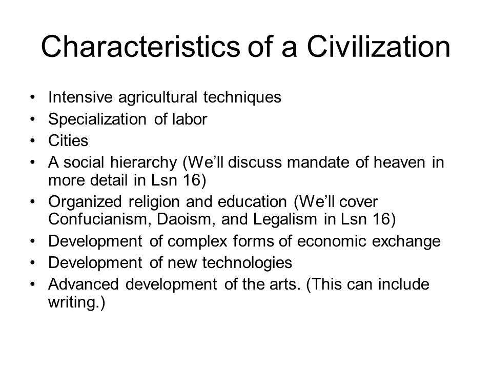 Characteristics of a Civilization Intensive agricultural techniques Specialization of labor Cities A social hierarchy (We'll discuss mandate of heaven in more detail in Lsn 16) Organized religion and education (We'll cover Confucianism, Daoism, and Legalism in Lsn 16) Development of complex forms of economic exchange Development of new technologies Advanced development of the arts.